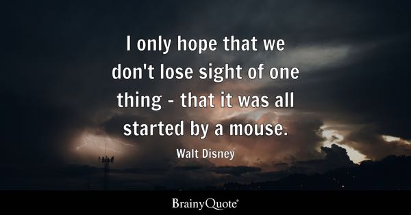 I only hope that we don't lose sight of one thing - that it was all started by a mouse. - Walt Disney