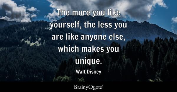 The more you like yourself, the less you are like anyone else, which makes you unique. - Walt Disney