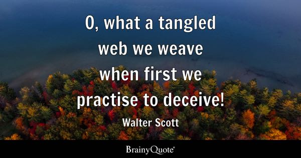 O, what a tangled web we weave when first we practise to deceive! - Walter Scott