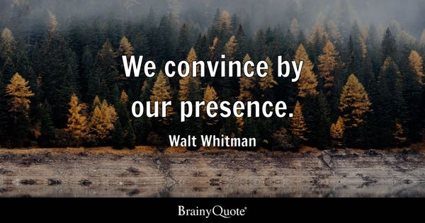 We convince by our presence. - Walt Whitman