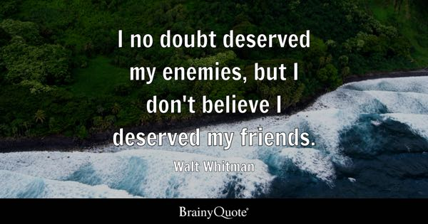 I no doubt deserved my enemies, but I don't believe I deserved my friends. - Walt Whitman