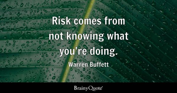 Risk comes from not knowing what you're doing. - Warren Buffett