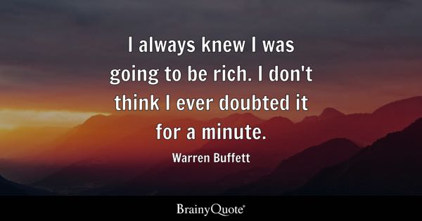 I always knew I was going to be rich. I don't think I ever doubted it for a minute. - Warren Buffett