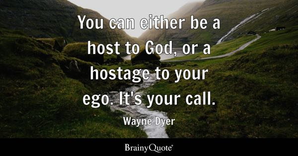 You can either be a host to God, or a hostage to your ego. It's your call. - Wayne Dyer