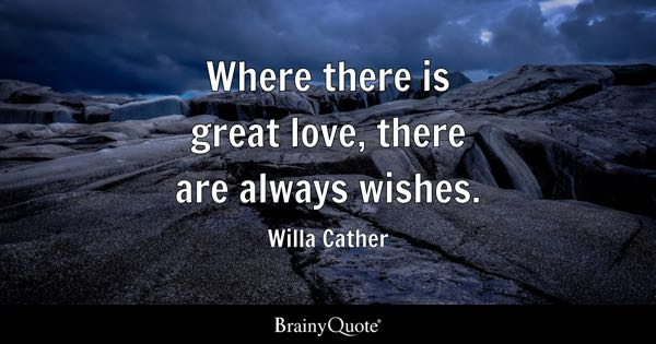 Where there is great love, there are always wishes. - Willa Cather