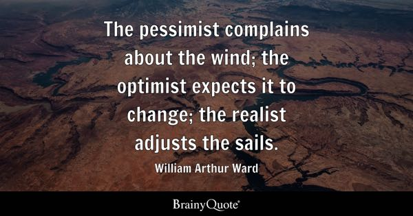 The pessimist complains about the wind; the optimist expects it to change; the realist adjusts the sails. - William Arthur Ward