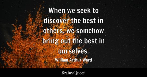 When we seek to discover the best in others, we somehow bring out the best in ourselves. - William Arthur Ward
