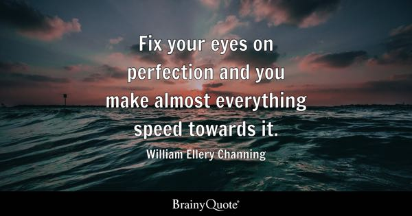 Fix your eyes on perfection and you make almost everything speed towards it. - William Ellery Channing