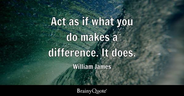 Act as if what you do makes a difference. It does. - William James