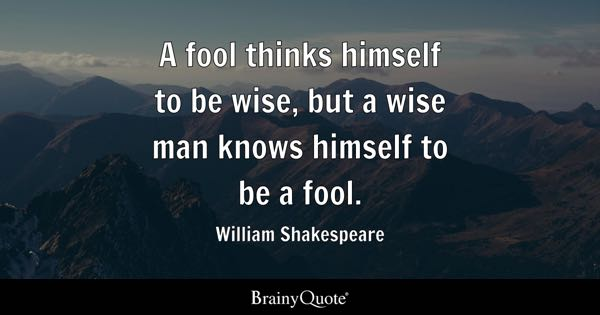 A fool thinks himself to be wise, but a wise man knows himself to be a fool. - William Shakespeare