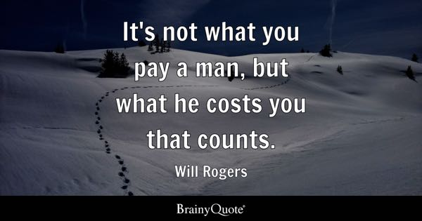 It's not what you pay a man, but what he costs you that counts. - Will Rogers