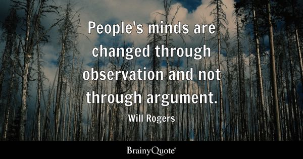 People's minds are changed through observation and not through argument. - Will Rogers