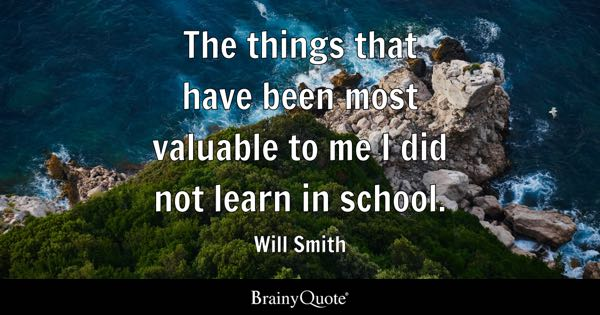 The things that have been most valuable to me I did not learn in school. - Will Smith