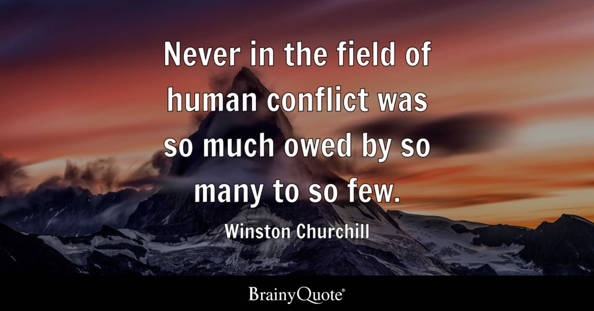 Never in the field of human conflict was so much owed by so many to so few. - Winston Churchill