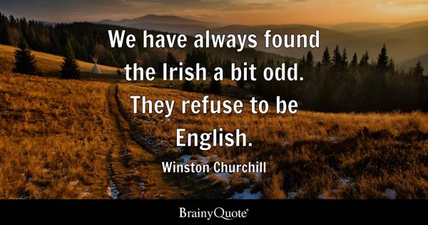 We have always found the Irish a bit odd. They refuse to be English. - Winston Churchill