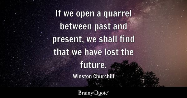 If we open a quarrel between past and present, we shall find that we have lost the future. - Winston Churchill