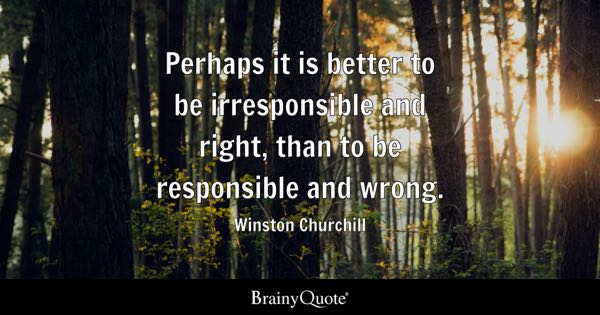 Perhaps it is better to be irresponsible and right, than to be responsible and wrong. - Winston Churchill