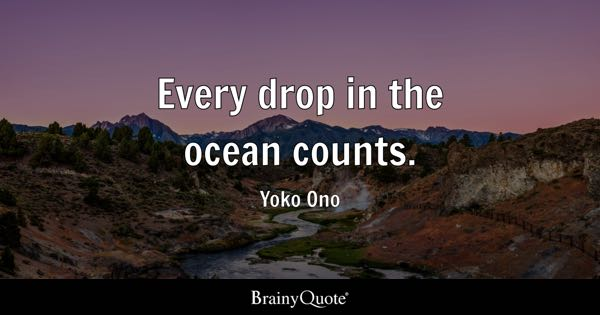 Every drop in the ocean counts. - Yoko Ono