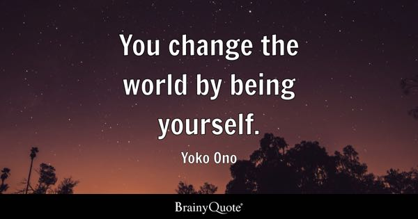 You change the world by being yourself. - Yoko Ono