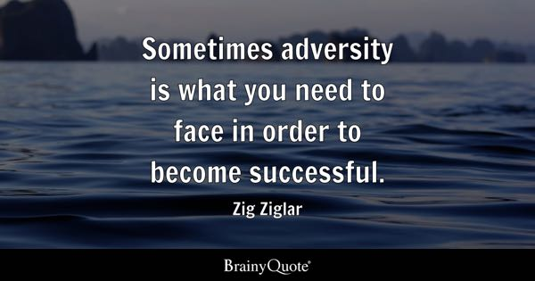 Sometimes adversity is what you need to face in order to become successful. - Zig Ziglar