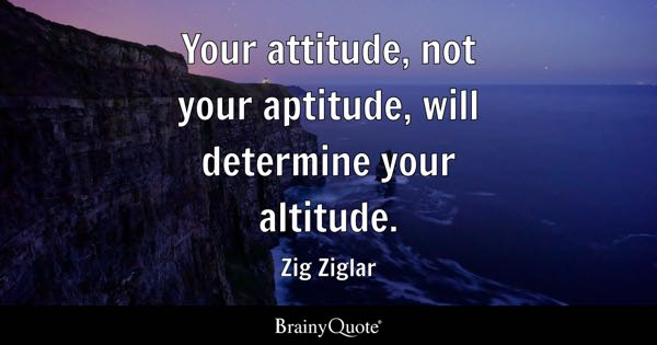Your attitude, not your aptitude, will determine your altitude. - Zig Ziglar