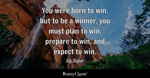 You were born to win, but to be a winner, you must plan to win, prepare to win, and expect to win. - Zig Ziglar