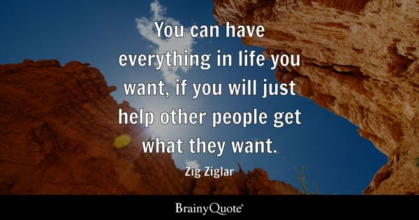 You can have everything in life you want, if you will just help other people get what they want. - Zig Ziglar
