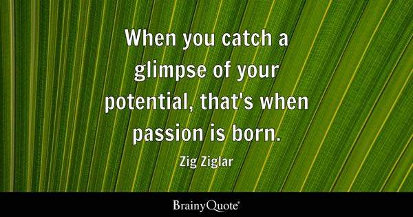 When you catch a glimpse of your potential, that's when passion is born. - Zig Ziglar