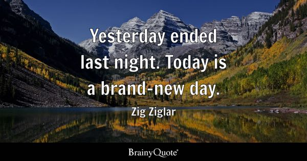 Yesterday ended last night. Today is a brand-new day. - Zig Ziglar