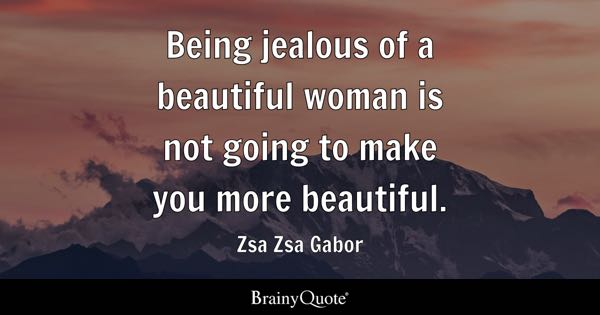 Being jealous of a beautiful woman is not going to make you more beautiful. - Zsa Zsa Gabor